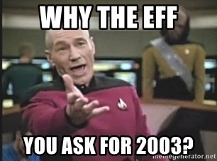 Picard Wtf - Why the eFf you ask for 2003?