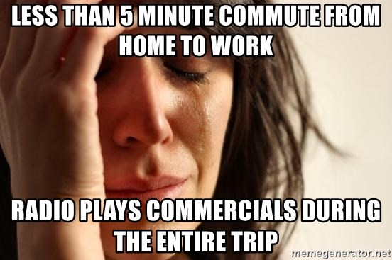 First World Problems - less than 5 minute commute from home to work Radio plays commercials during the entire trip