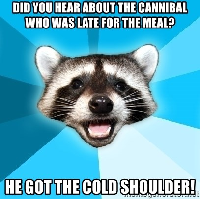 Lame Pun Coon - did you hear about the cannibal who was late for the meal? he got the cold shoulder!