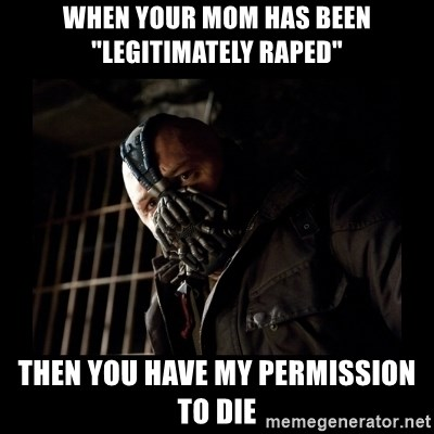 """Bane Meme - When your mom has been """"Legitimately raped"""" Then you have my perMission to die"""