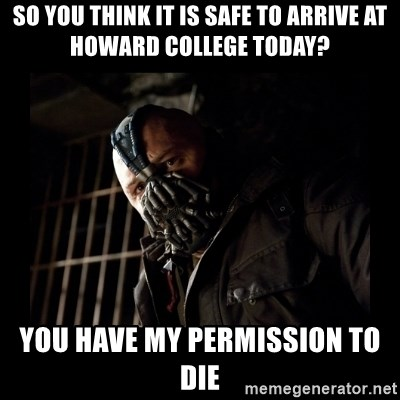Bane Meme - So you think it is safe to arrive at Howard college today? you have my permission to die