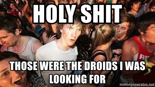 Sudden Realization Ralph - holy shit those were the droids i was looking for