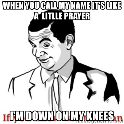 Mr.Bean - If you know what I mean - WHEN YOU CALL MY NAME IT'S LIKE A  LITLLE PRAYER i'M DOWN ON MY KNEES