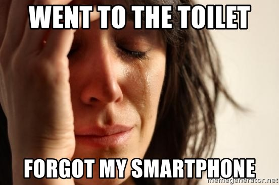 First World Problems - WENT TO THE TOILET FORGOT MY SMARTPHONE