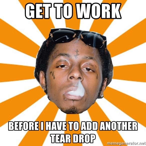 Lil Wayne Meme - Get to Work  Before i have to add another tear drop