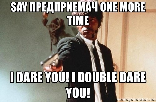 I double dare you - SAY ПРЕДПРИЕМАЧ ONE MORE TIME I DARE YOU! I Double DARE YOU!