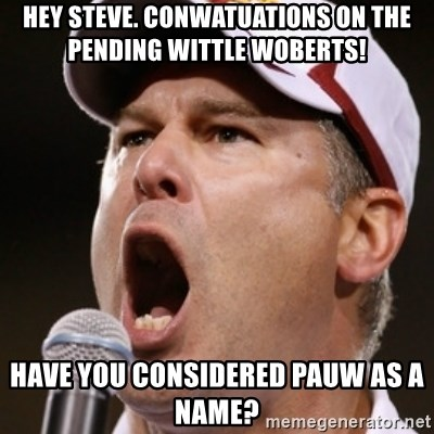 Pauw Whoads - Hey steve. conwatuations on the pending wittle woberts! have you considered pauw as a name?