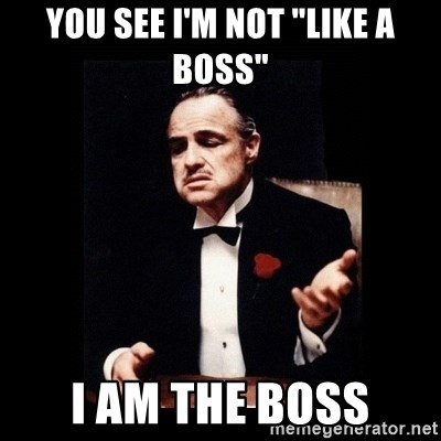 "The Godfather - YOU SEE I'M NOT ""LIKE A BOSS"" I AM THE BOSS"