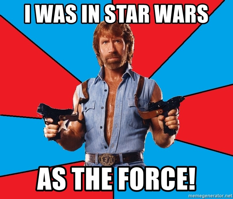 Chuck Norris  - I WAS IN STAR WARS AS THE FORCE!