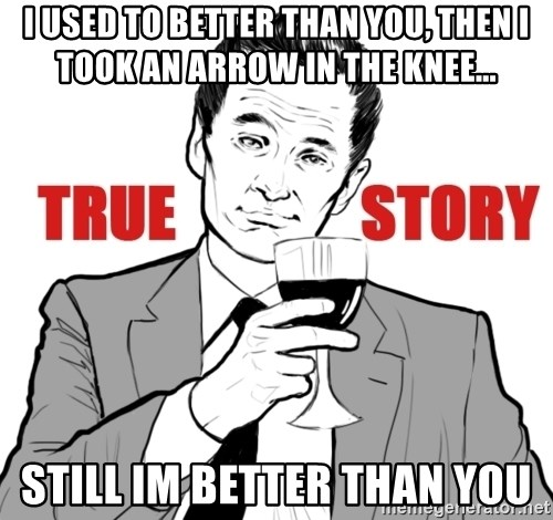 true story - I used to better than you, then i took an Arrow in the knee... still im better than you