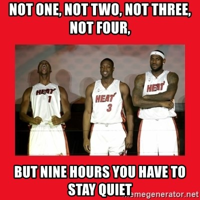 Miami Heat - not one, not two, not three, not four, but nine hours you have to stay quiet
