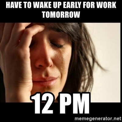 First World Problems - have to wake up early for work tomorrow 12 pm