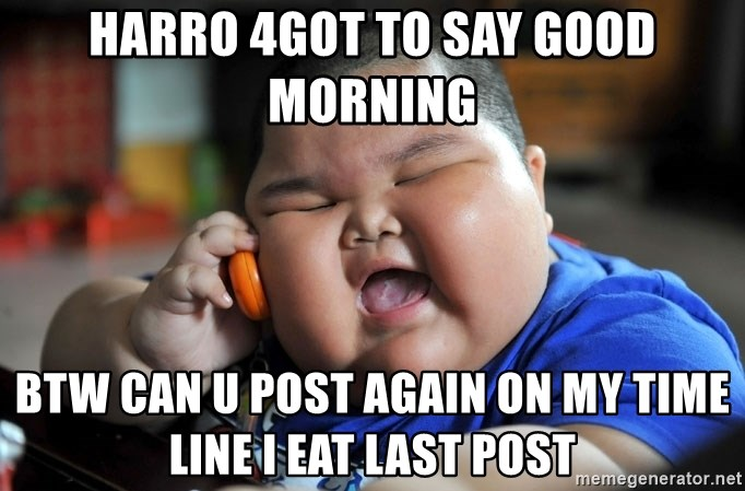 Fat Asian Kid - Harro 4got to say good morning Btw can u Post again on my time line I eAt last post