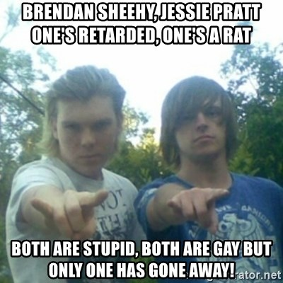 god of punk rock - Brendan Sheehy, Jessie Pratt         One's retarded, One's a rat Both are stupid, Both are gay But only one has gone away!