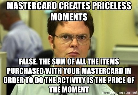 Dwight Schrute - Mastercard Creates Priceless Moments False. the sum of all the items purchased with your mastercard in order to do the activity is the price of the moment