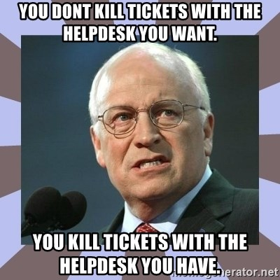 Dick Cheney - You doNt Kill tickets with the helpdesk you want. You Kill tickets with the helpdesk you have.