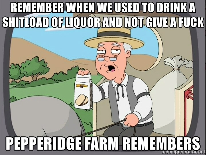Pepperidge farm remembers 1 - Remember when we used to drink a shitload of liquor and not give a fuck Pepperidge farm remembers