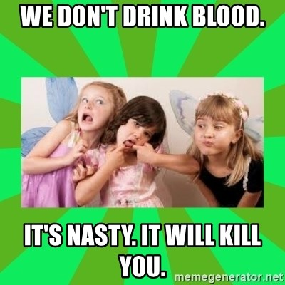 CARO EMERALD, WALDECK AND MISS 600 - we don't drink blood. it's nasty. it will kill you.