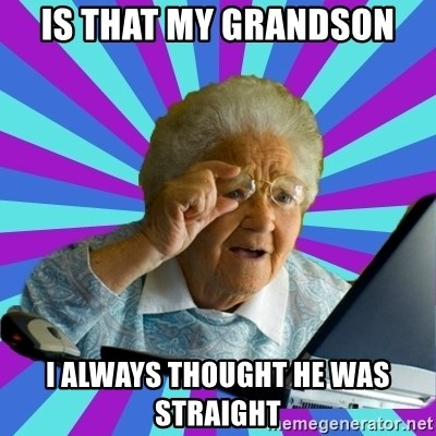 old lady - IS THAT MY GRANDSON I ALWAYS THOUGHT HE WAS STRAIGHT