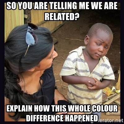 Skeptical third-world kid - SO YOU ARE TELLING ME WE ARE RELATED? EXPLAIN HOW THIS WHOLE COLOUR DIFFERENCE HAPPENED