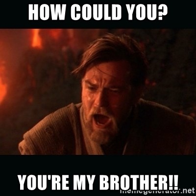 """Obi Wan Kenobi """"You were my brother!"""" - how could you? you're my brother!!"""