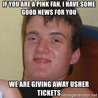 Really highguy - IF you are a pink fan, i have some good news for you we are giving away usher tickets