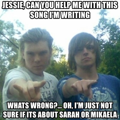 god of punk rock - jessie, can you help me with this song i'm writing whats wrong?... Oh, i'm just not sure if its about sarah or mikaela