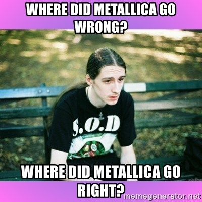 First World Metal Problems - Where did metallica go wrong? where did metallica go right?