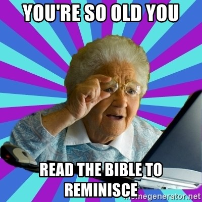 25565622 you're so old you read the bible to reminisce old lady meme,You Re So Old Meme