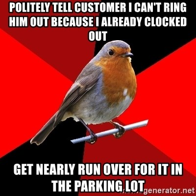 Retail Robin - Politely tell Customer I can't ring him out because I already clocked out Get nearly run over for it in the parking lot