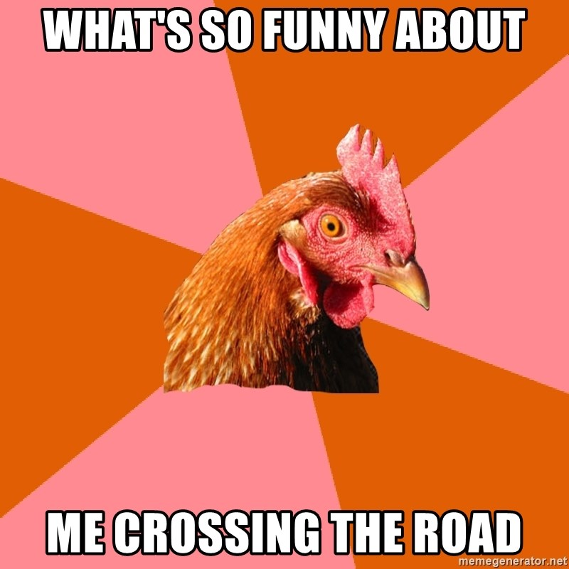Anti Joke Chicken - what's so funny about me crossing the road