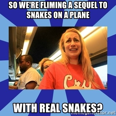 Terrified Aubrey - So we're fliming a sequel to Snakes on a Plane with real snakes?