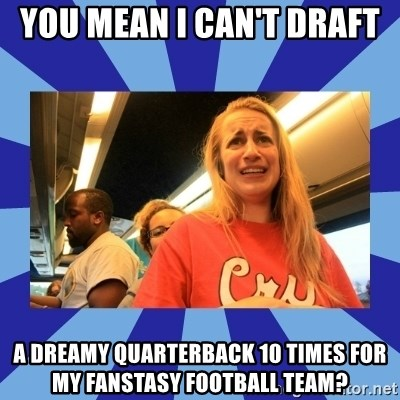 Terrified Aubrey - You mean I can't draft  a dreamy quarterback 10 times for my fanstasy football team?