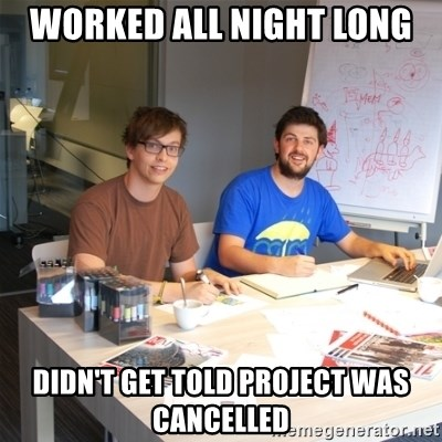 Naive Junior Creatives - worked all night long didn't get told project was cancelled