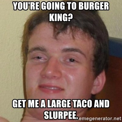 10guy - you're going to burger king? get me a large taco and  slurpee.