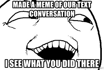 I see what you did there - Made a meme of ouR text conversation  I see what you did there