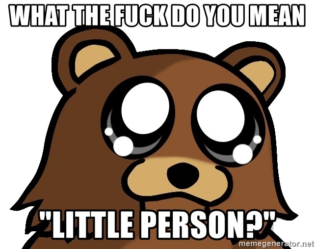"Pedobear Triste - WHAT THE FUCK DO YOU MEAN ""LITTLE PERSON?"""