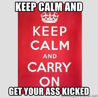 Keep Calm - keep calm and get your ass kicked