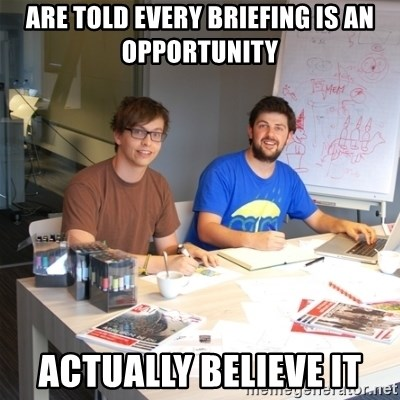 Naive Junior Creatives - are told every briefing is an opportunity actually believe it