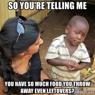 skeptical black kid - so you're telling me you have so much food you throw away even leftovers?