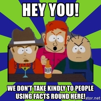 we dont take kindly - Hey YOU! We don't take kindly to people using facts round here!
