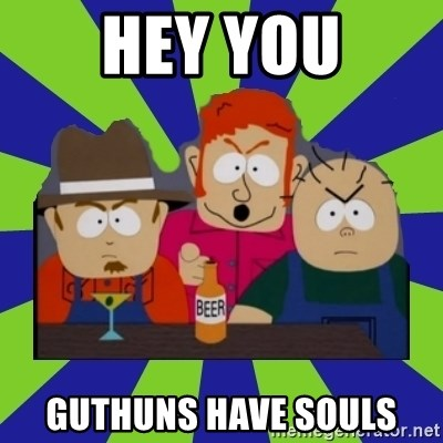 we dont take kindly - Hey you guthuns have souls