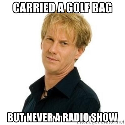 Stupid Opie - Carried a golf bag But never a radio show