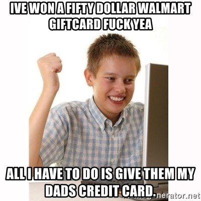 Computer kid - IVE WON A FIFTY DOLLAR WALMART GIFTCARD FUCK YEA ALL I HAVE TO DO IS GIVE THEM MY DADS CREDIT CARD.