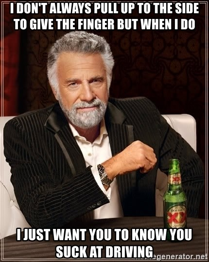 Dos Equis Man - I DON'T ALWAYS PULL UP TO THE SIDE TO GIVE THE FINGEr BUT WHEN I DO I JUST WANT YOU TO KNOW YOU SUCK AT DRIVING