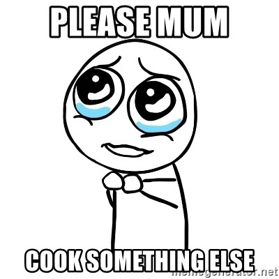 pleaseguy  - PLEASE MUM  COOK SOMETHING ELSE
