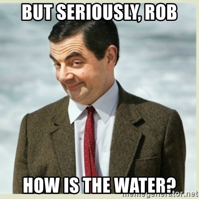 MR bean - But seriously, Rob How is the water?