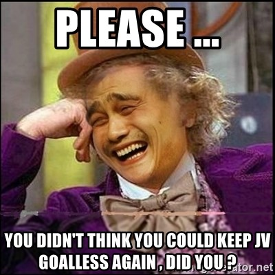yaowonkaxd - PLEASE ... YOU DIDN'T THINK YOU COULD KEEP JV GOALLESS AGAIN , DID YOU ?