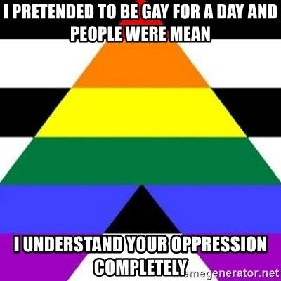 Bad Straight Ally - i pretended to be gay for a day and people were mean i understand your oppression completely