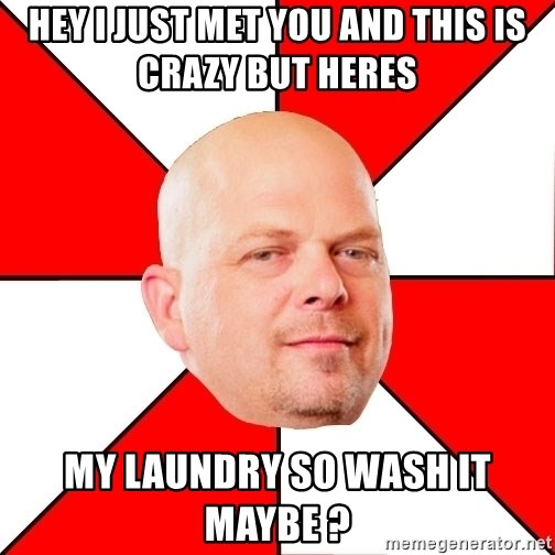 Pawn Stars - hey i just met you and this is crazy but heres  my laundry so wash it maybe ?